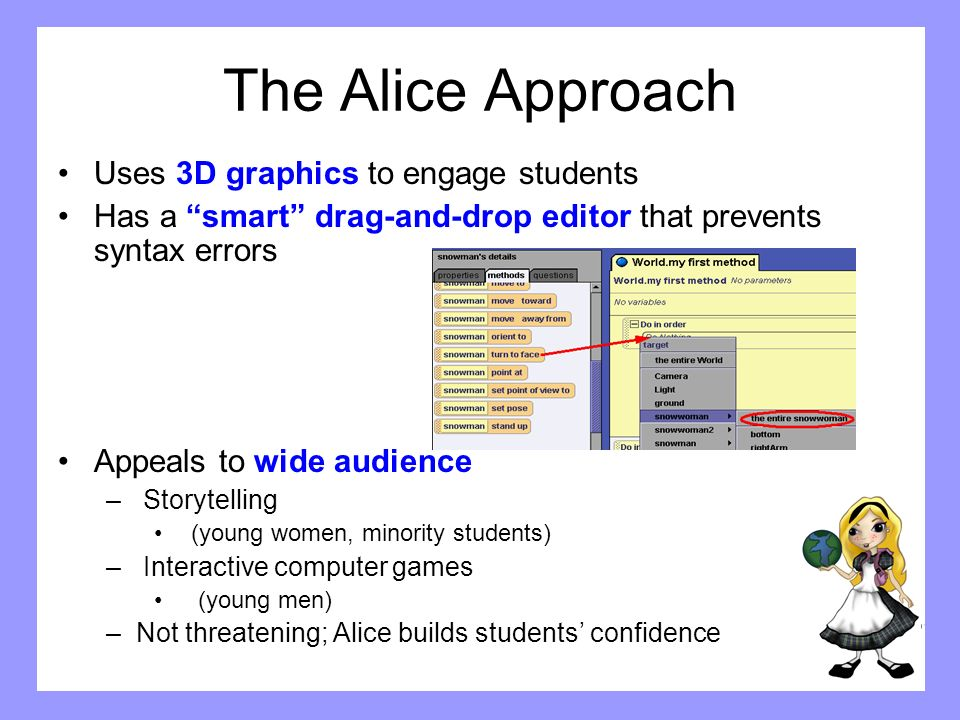 Key Alice Features Makes objects something students can see and relate to Has a java syntax mode to ease the transition to C++/Java/VB.net