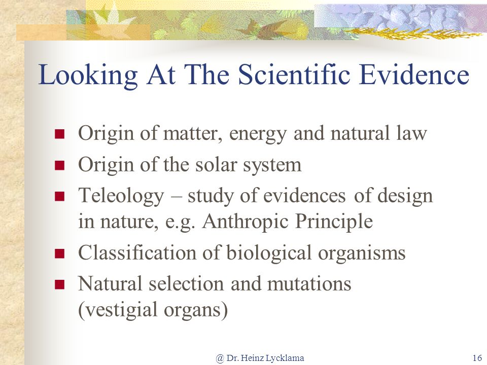 @ Dr. Heinz Lycklama16 Looking At The Scientific Evidence Origin of matter, energy and natural law Origin of the solar system Teleology – study of evi