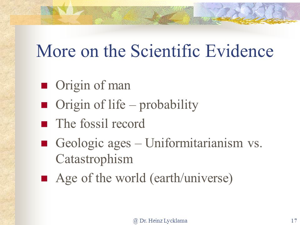 @ Dr. Heinz Lycklama17 More on the Scientific Evidence Origin of man Origin of life – probability The fossil record Geologic ages – Uniformitarianism
