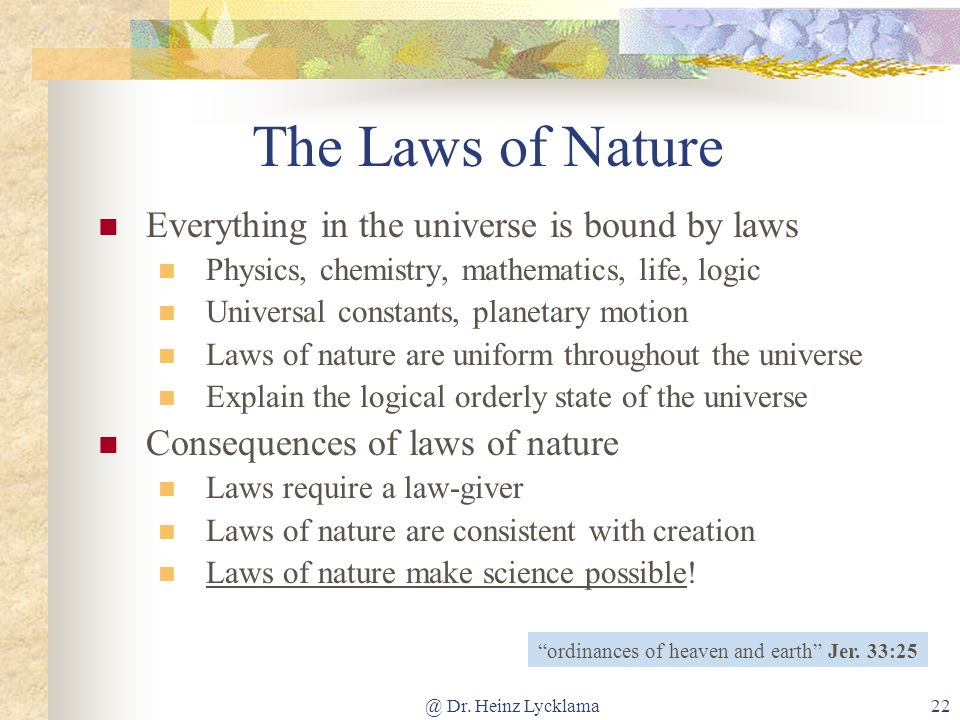 @ Dr. Heinz Lycklama22 The Laws of Nature ordinances of heaven and earth Jer. 33:25 Everything in the universe is bound by laws Physics, chemistry, ma