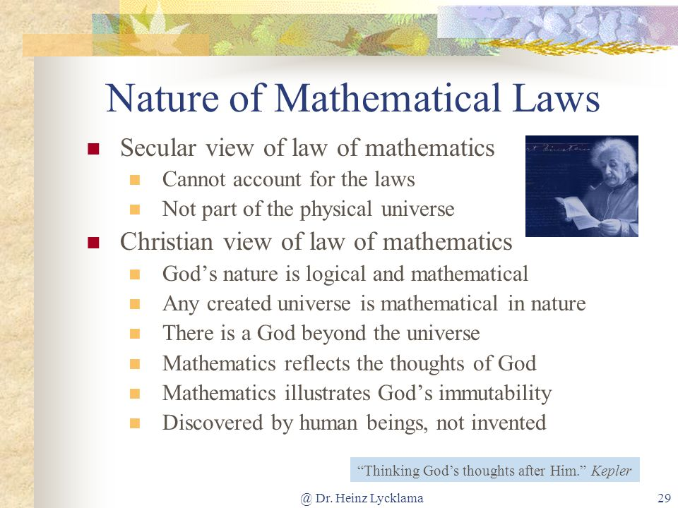 @ Dr. Heinz Lycklama29 Nature of Mathematical Laws Secular view of law of mathematics Cannot account for the laws Not part of the physical universe Ch
