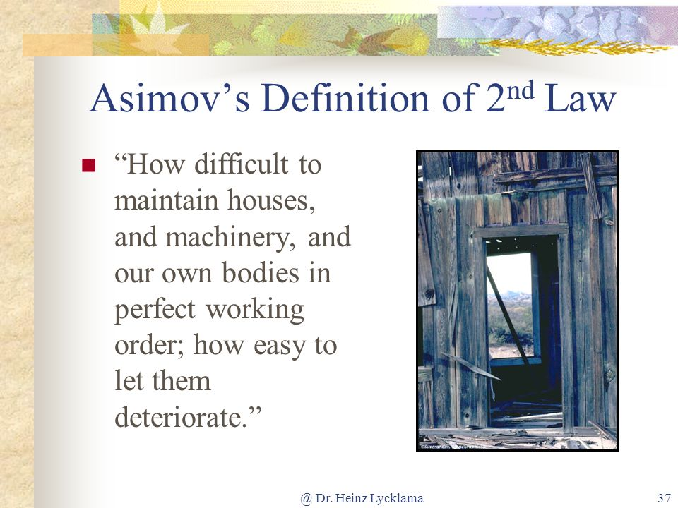 @ Dr. Heinz Lycklama37 Asimovs Definition of 2 nd Law How difficult to maintain houses, and machinery, and our own bodies in perfect working order; ho