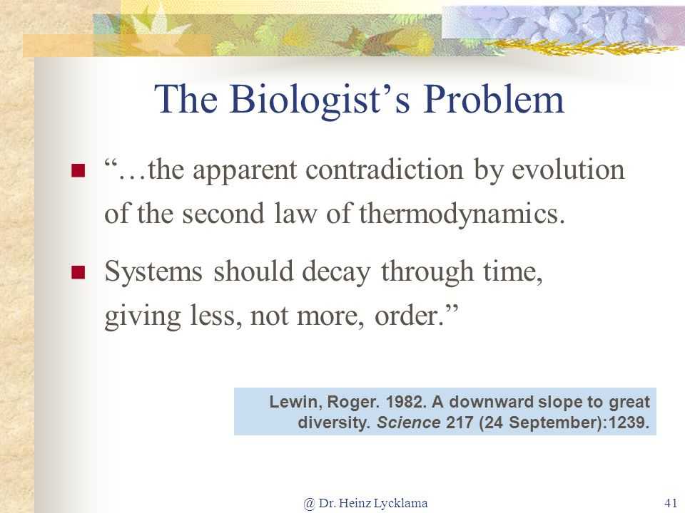 @ Dr. Heinz Lycklama41 The Biologists Problem …the apparent contradiction by evolution of the second law of thermodynamics. Systems should decay throu