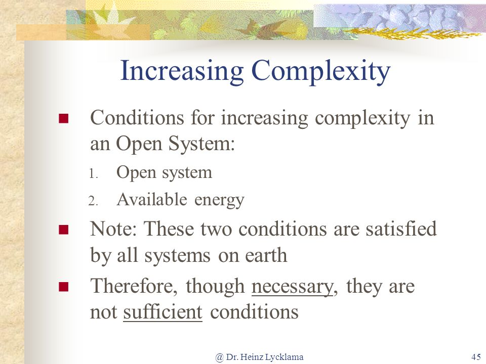 @ Dr. Heinz Lycklama45 Increasing Complexity Conditions for increasing complexity in an Open System: 1. Open system 2. Available energy Note: These tw