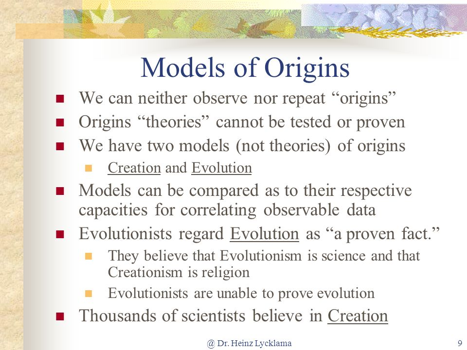@ Dr. Heinz Lycklama9 Models of Origins We can neither observe nor repeat origins Origins theories cannot be tested or proven We have two models (not
