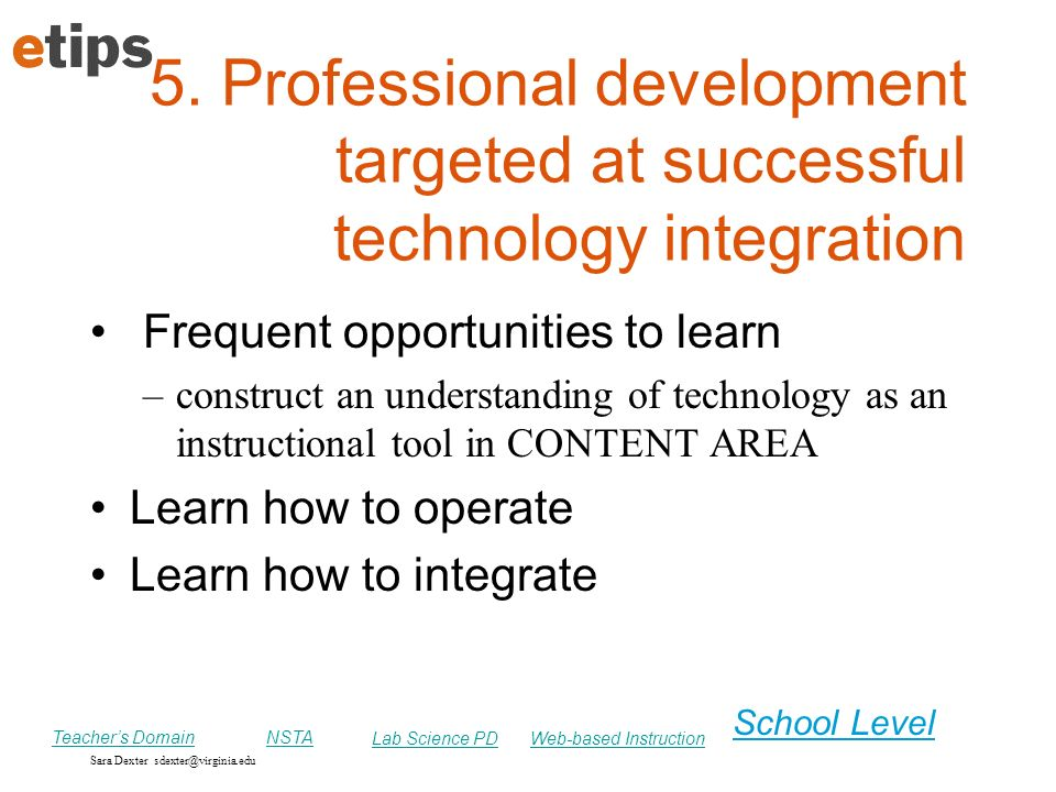Sara Dexter sdexter@virginia.edu School Level 5. Professional development targeted at successful technology integration Frequent opportunities to lear