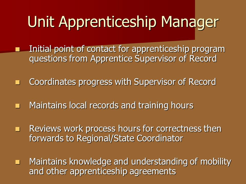 Unit Apprenticeship Manager Initial point of contact for apprenticeship program questions from Apprentice Supervisor of Record Initial point of contac