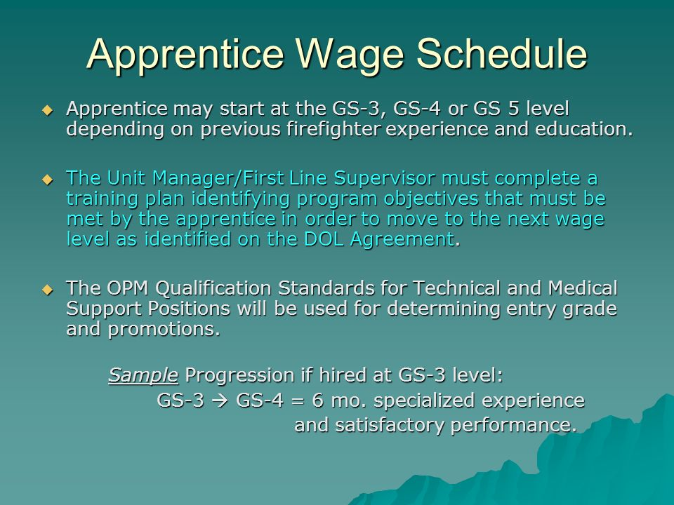 Apprentice Wage Schedule Apprentice may start at the GS-3, GS-4 or GS 5 level depending on previous firefighter experience and education. Apprentice m