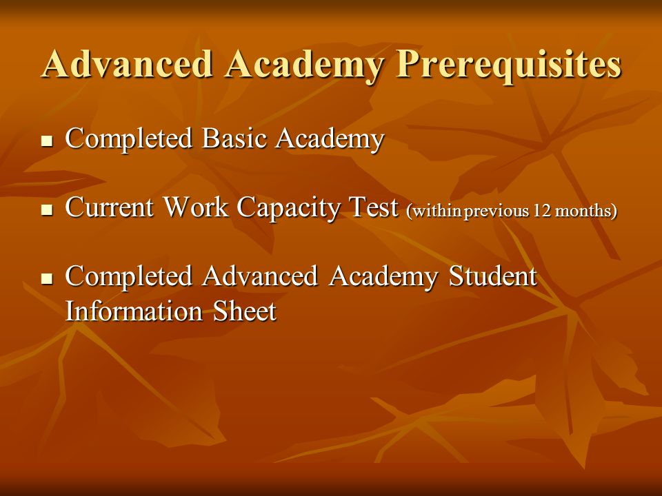 Advanced Academy Prerequisites Completed Basic Academy Completed Basic Academy Current Work Capacity Test (within previous 12 months) Current Work Cap