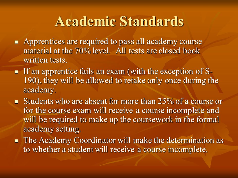 Academic Standards Apprentices are required to pass all academy course material at the 70% level. All tests are closed book written tests. Apprentices