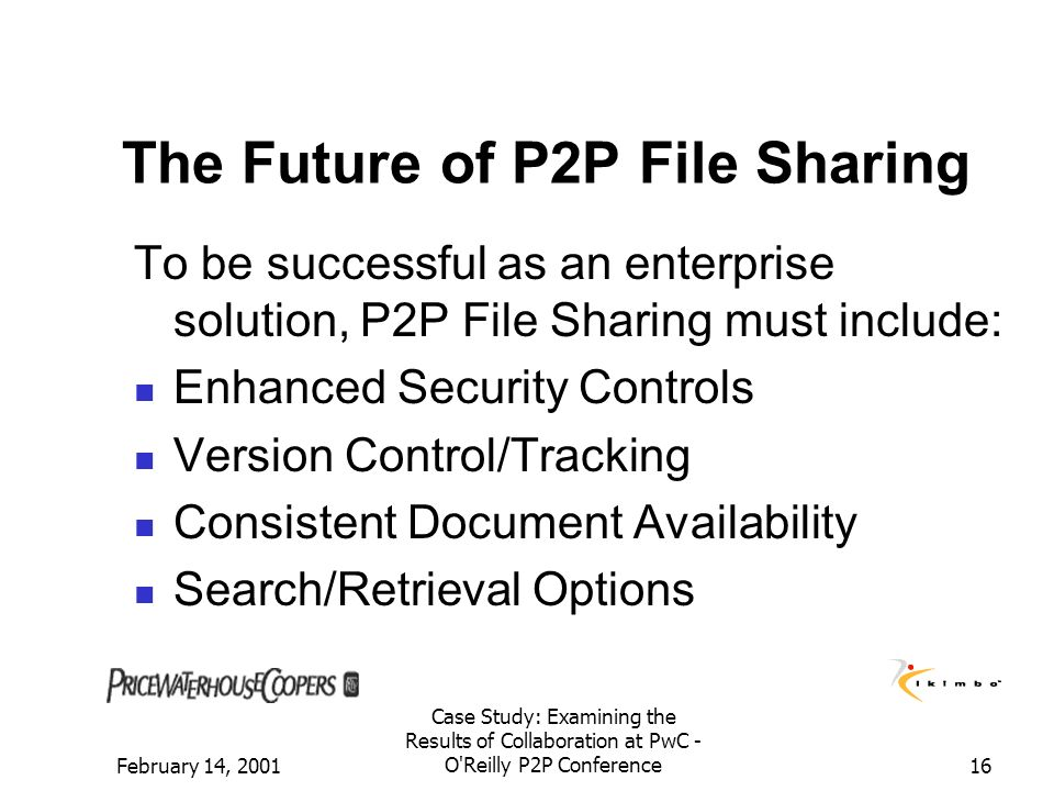 February 14, 2001 Case Study: Examining the Results of Collaboration at PwC - O'Reilly P2P Conference16 The Future of P2P File Sharing To be successfu