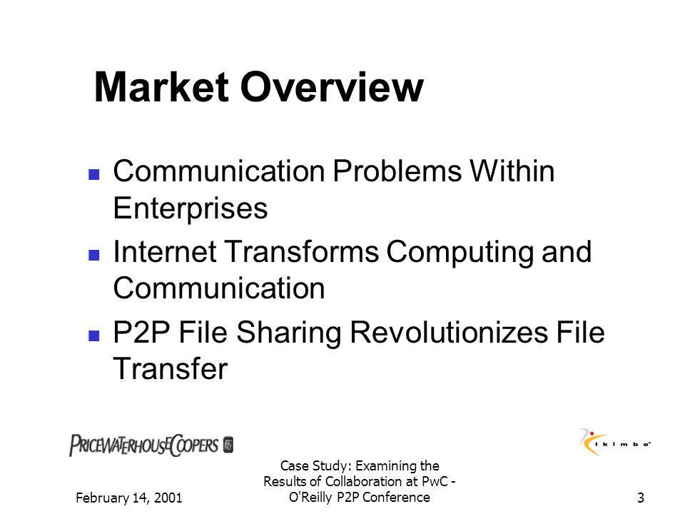 February 14, 2001 Case Study: Examining the Results of Collaboration at PwC - O'Reilly P2P Conference3 Market Overview Communication Problems Within E