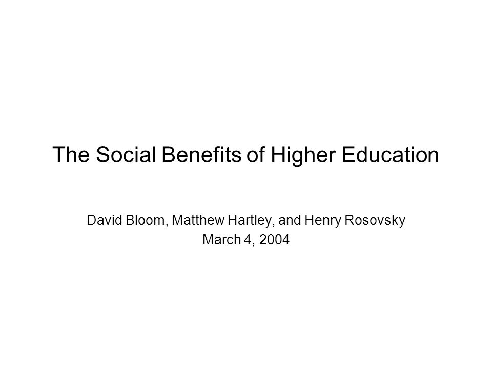 The Social Benefits of Higher Education David Bloom, Matthew Hartley, and Henry Rosovsky March 4, 2004