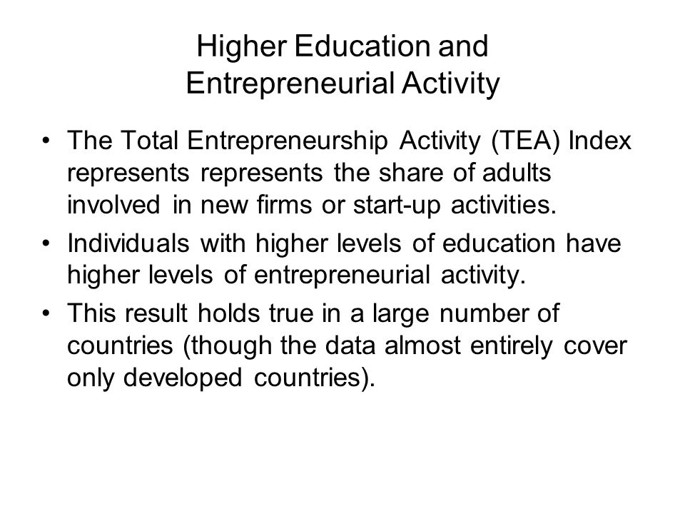 Higher Education and Entrepreneurial Activity The Total Entrepreneurship Activity (TEA) Index represents represents the share of adults involved in ne