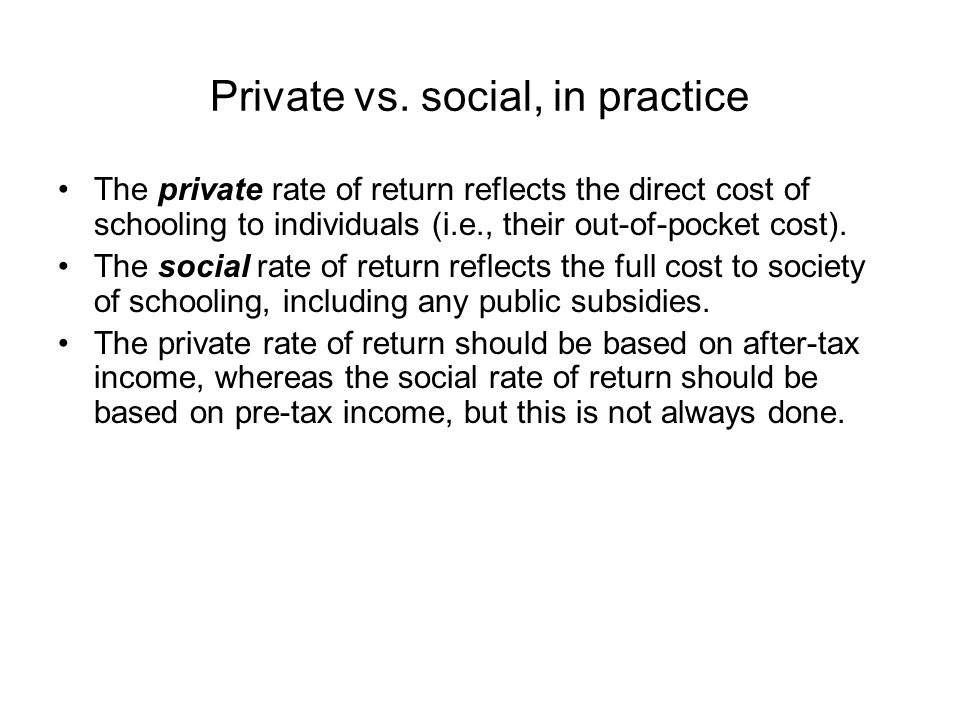 Private vs. social, in practice The private rate of return reflects the direct cost of schooling to individuals (i.e., their out-of-pocket cost). The
