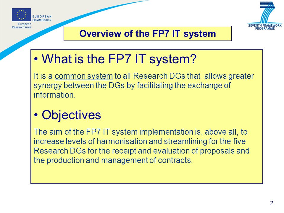 2 Overview of the FP7 IT system What is the FP7 IT system? It is a common system to all Research DGs that allows greater synergy between the DGs by fa