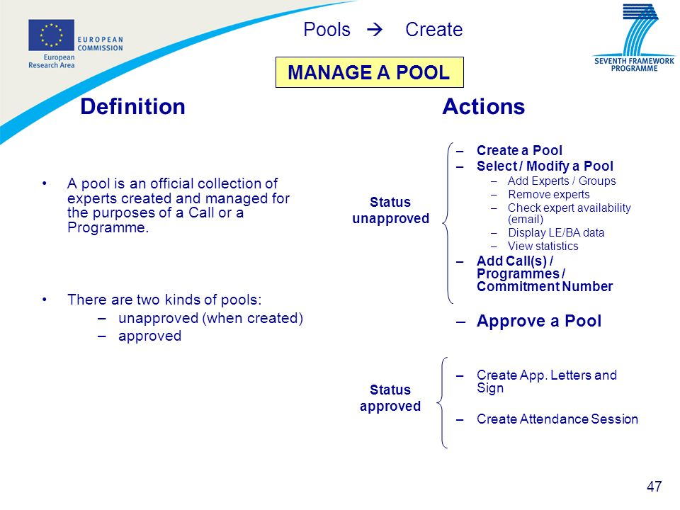 47 MANAGE A POOL Definition A pool is an official collection of experts created and managed for the purposes of a Call or a Programme. There are two k