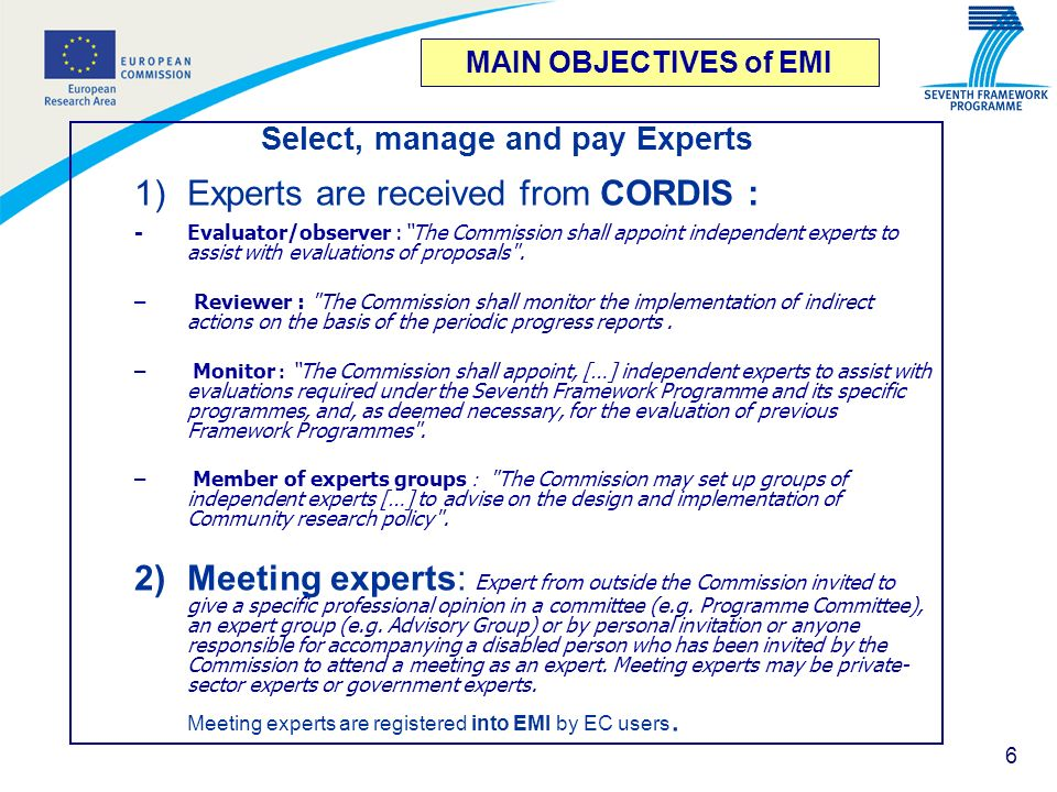 6 MAIN OBJECTIVES of EMI Select, manage and pay Experts 1)Experts are received from CORDIS : - Evaluator/observer :The Commission shall appoint indepe
