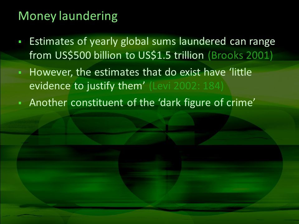 Money laundering Estimates of yearly global sums laundered can range from US$500 billion to US$1.5 trillion (Brooks 2001) However, the estimates that