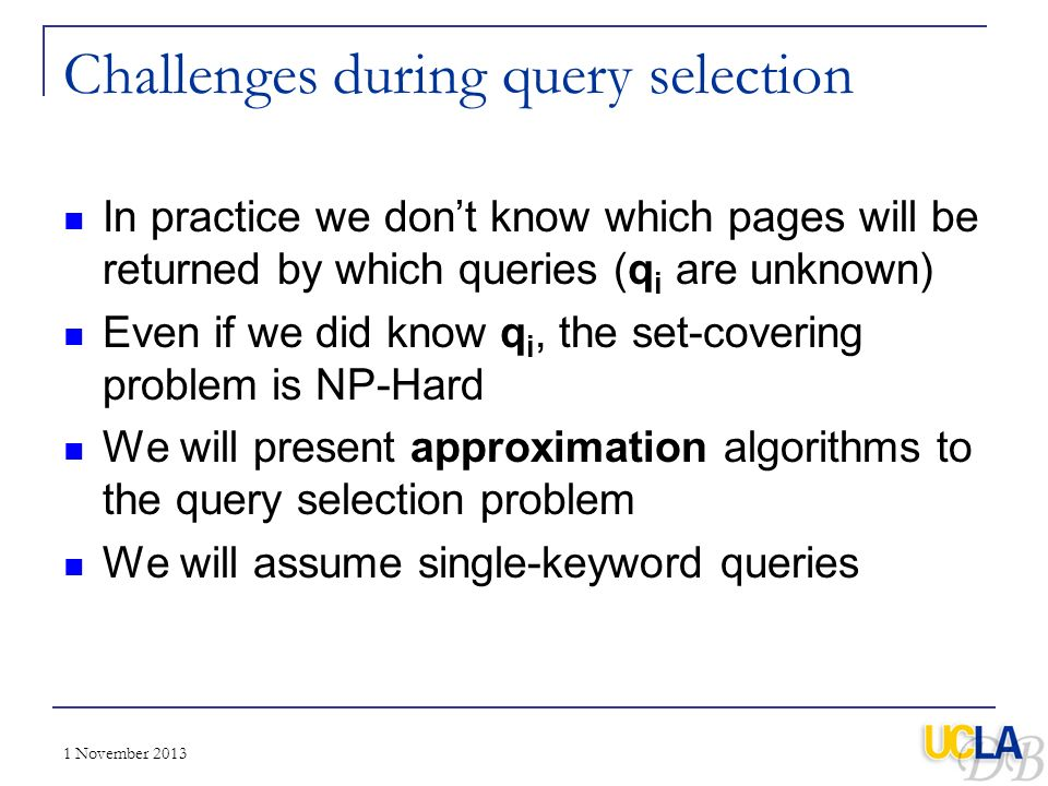 1 November 2013 Challenges during query selection In practice we dont know which pages will be returned by which queries (q i are unknown) Even if we