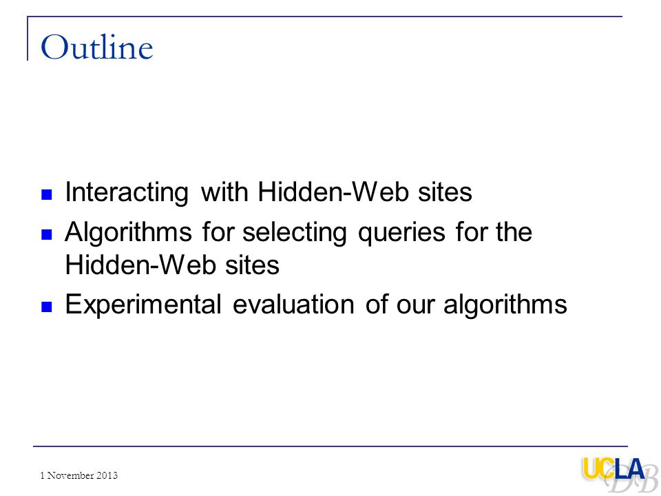 1 November 2013 Outline Interacting with Hidden-Web sites Algorithms for selecting queries for the Hidden-Web sites Experimental evaluation of our alg