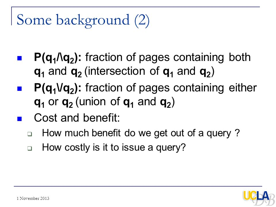 1 November 2013 Some background (2) P(q 1 /\q 2 ): fraction of pages containing both q 1 and q 2 (intersection of q 1 and q 2 ) P(q 1 \/q 2 ): fractio