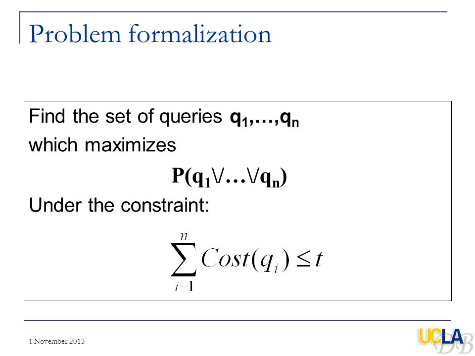 1 November 2013 Problem formalization Find the set of queries q 1,…,q n which maximizes P(q 1 \/…\/q n ) Under the constraint: