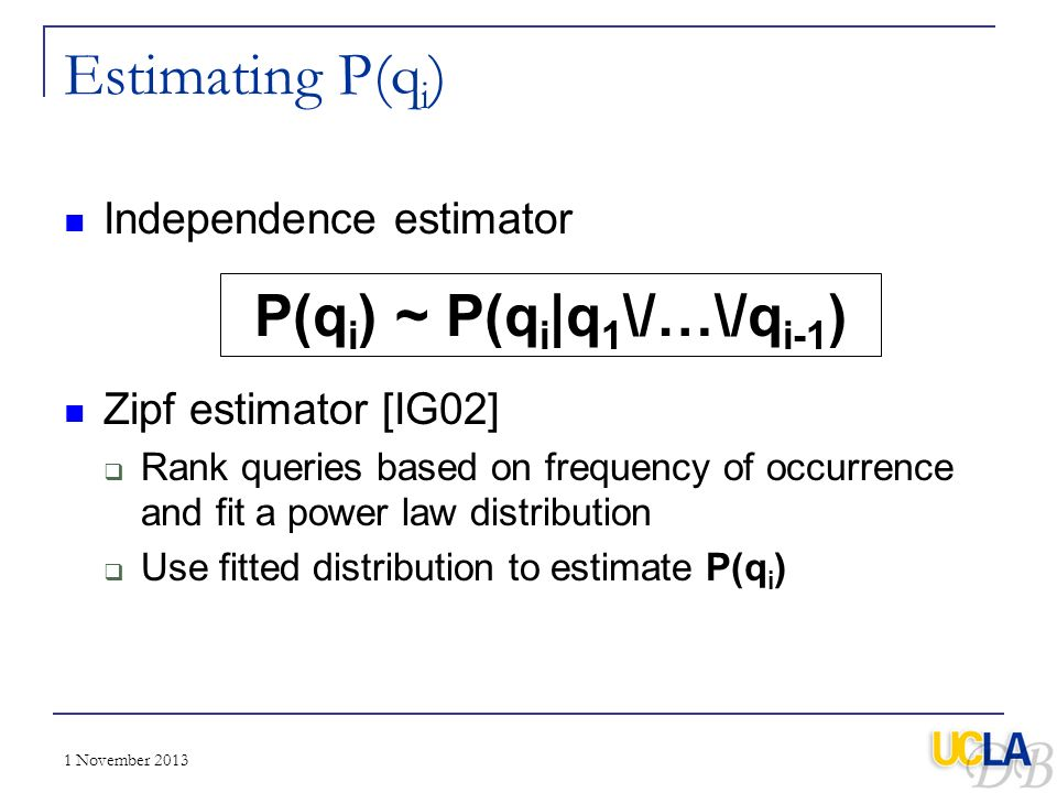 1 November 2013 Estimating P(q i ) Independence estimator Zipf estimator [IG02] Rank queries based on frequency of occurrence and fit a power law dist