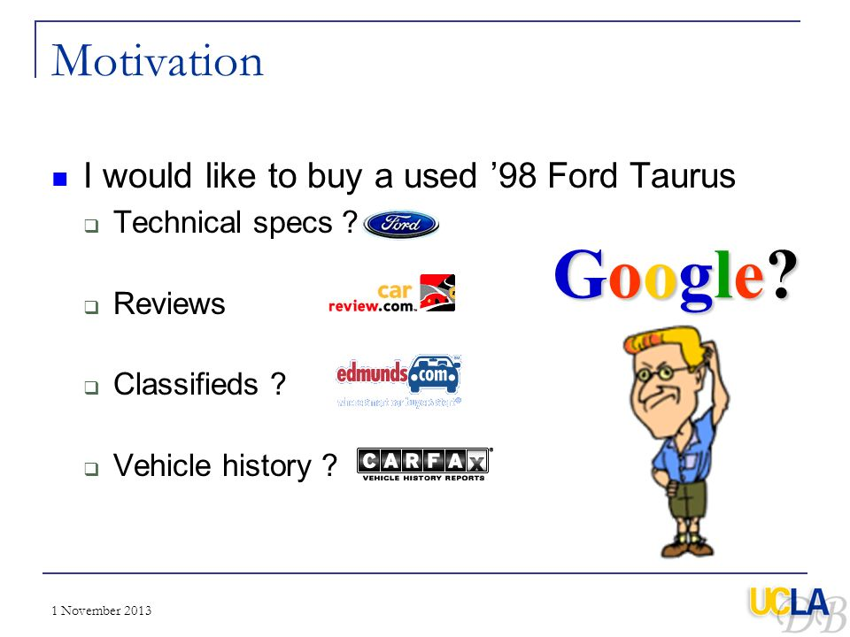 1 November 2013 Motivation I would like to buy a used 98 Ford Taurus Technical specs ? Reviews ? Classifieds ? Vehicle history ? Google?Google?Google?