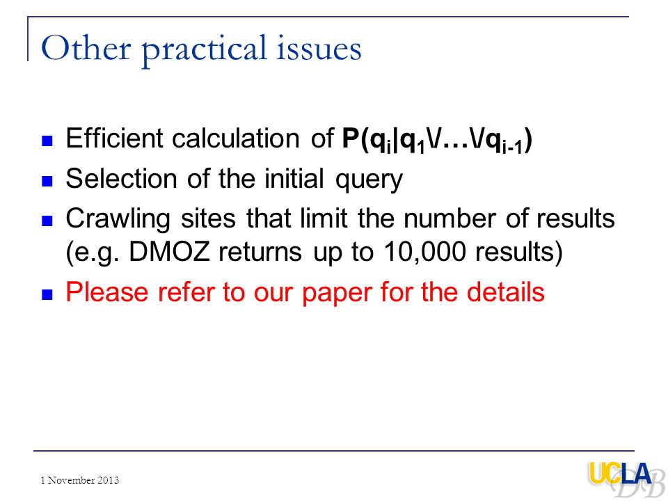 1 November 2013 Other practical issues Efficient calculation of P(q i |q 1 \/…\/q i-1 ) Selection of the initial query Crawling sites that limit the n