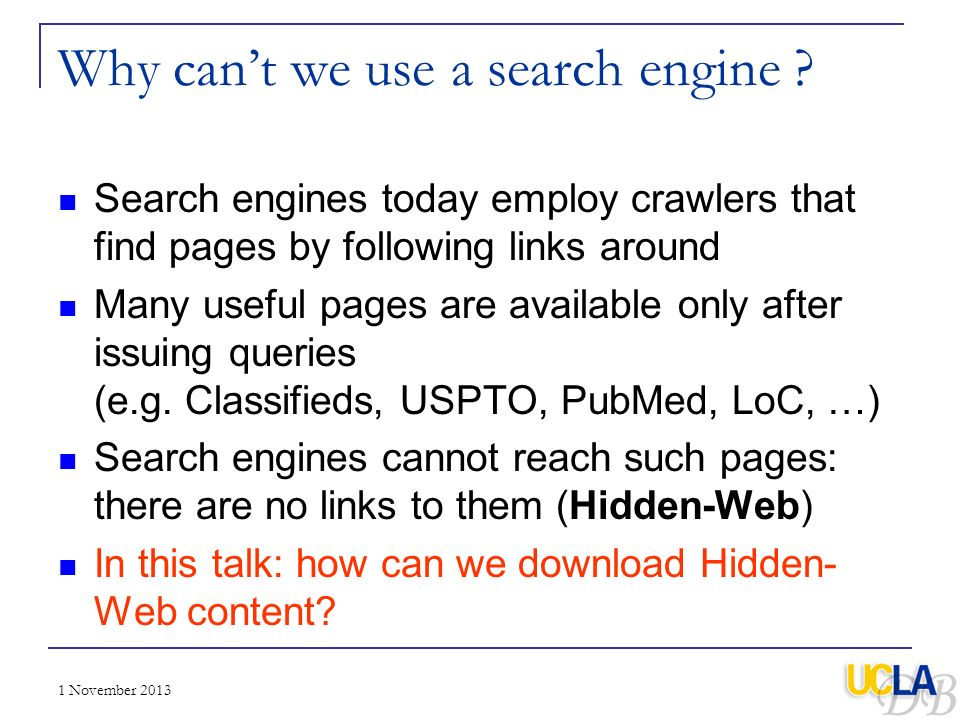 1 November 2013 Why cant we use a search engine ? Search engines today employ crawlers that find pages by following links around Many useful pages are