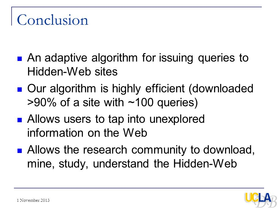 1 November 2013 Conclusion An adaptive algorithm for issuing queries to Hidden-Web sites Our algorithm is highly efficient (downloaded >90% of a site