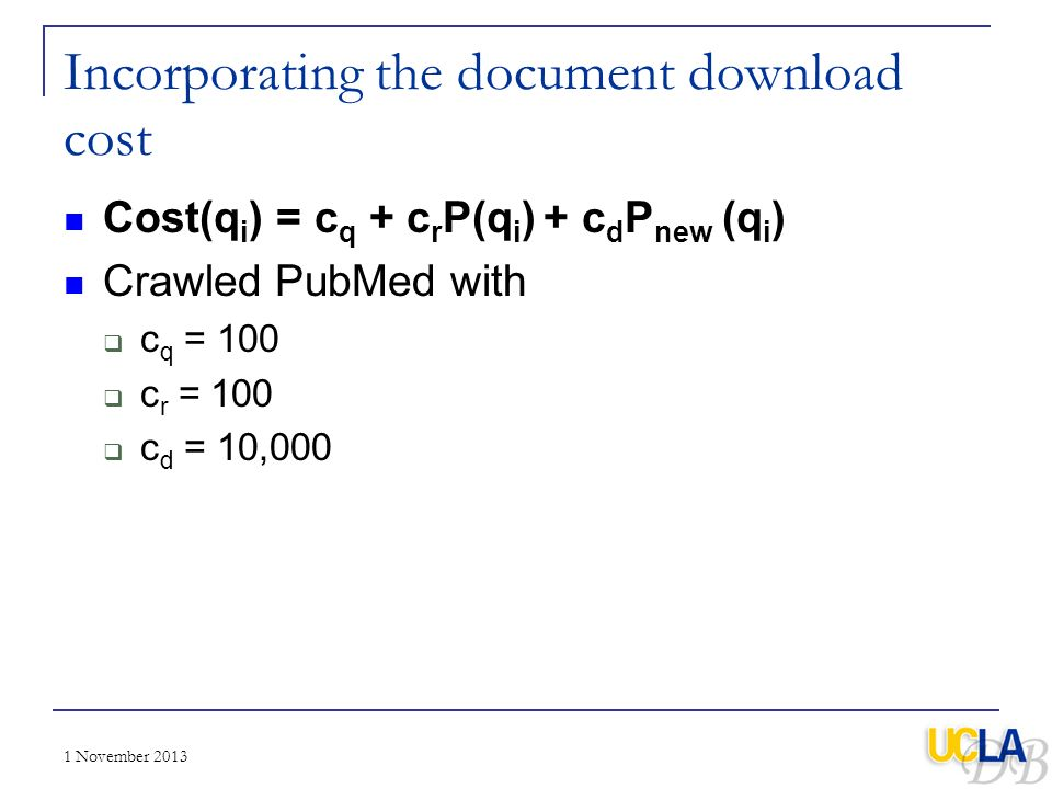1 November 2013 Incorporating the document download cost Cost(q i ) = c q + c r P(q i ) + c d P new (q i ) Crawled PubMed with c q = 100 c r = 100 c d