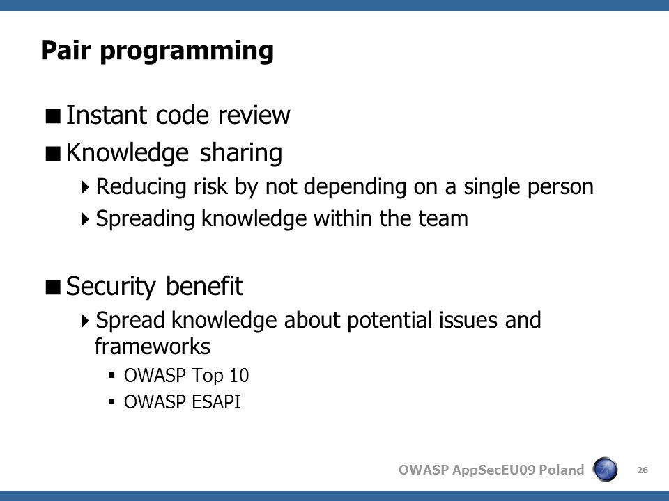 OWASP AppSecEU09 Poland Pair programming Instant code review Knowledge sharing Reducing risk by not depending on a single person Spreading knowledge within the team Security benefit Spread knowledge about potential issues and frameworks OWASP Top 10 OWASP ESAPI 26
