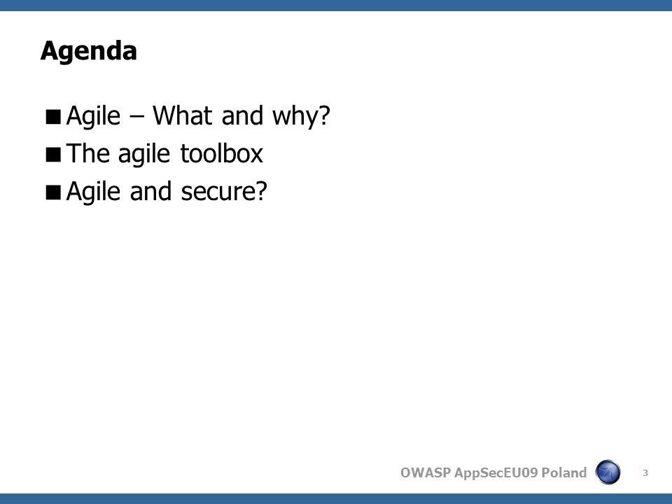 OWASP AppSecEU09 Poland 3 Agenda Agile – What and why The agile toolbox Agile and secure