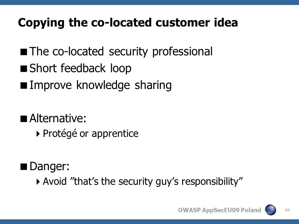 OWASP AppSecEU09 Poland Copying the co-located customer idea The co-located security professional Short feedback loop Improve knowledge sharing Alternative: Protégé or apprentice Danger: Avoid thats the security guys responsibility 35