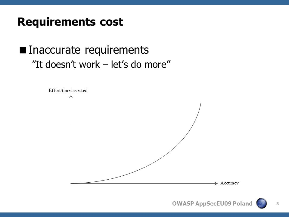 OWASP AppSecEU09 Poland Requirements cost Inaccurate requirements It doesnt work – lets do more 8 Effort/time invested Accuracy