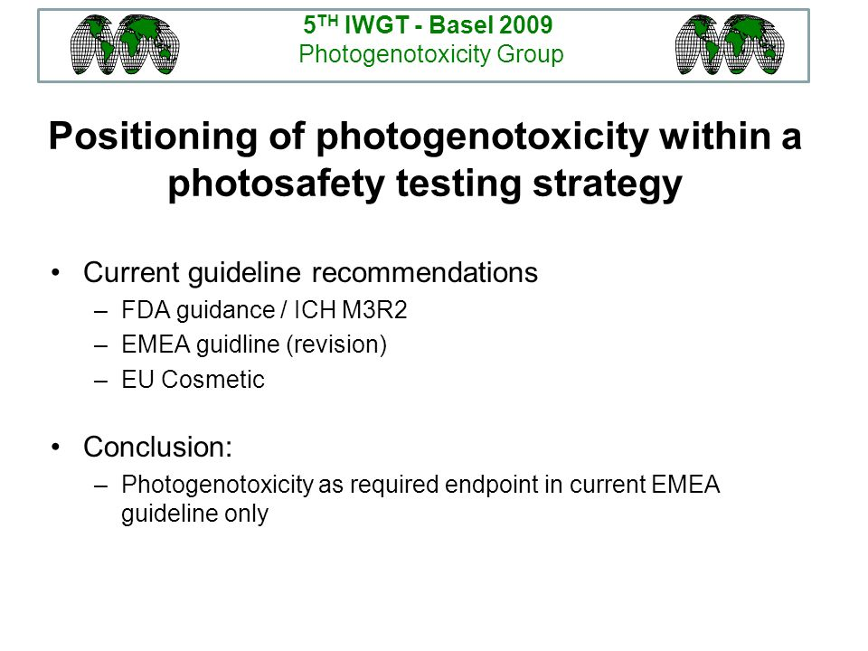 Positioning of photogenotoxicity within a photosafety testing strategy Current guideline recommendations –FDA guidance / ICH M3R2 –EMEA guidline (revi