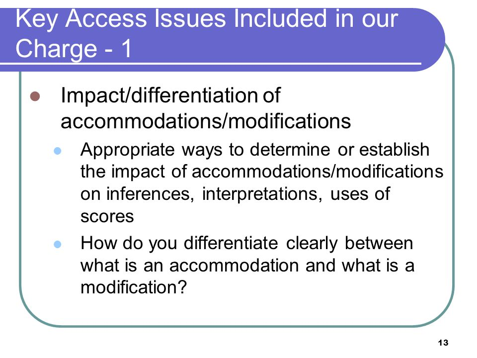 13 Key Access Issues Included in our Charge - 1 Impact/differentiation of accommodations/modifications Appropriate ways to determine or establish the