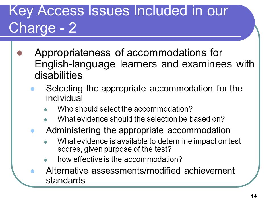 14 Key Access Issues Included in our Charge - 2 Appropriateness of accommodations for English-language learners and examinees with disabilities Select