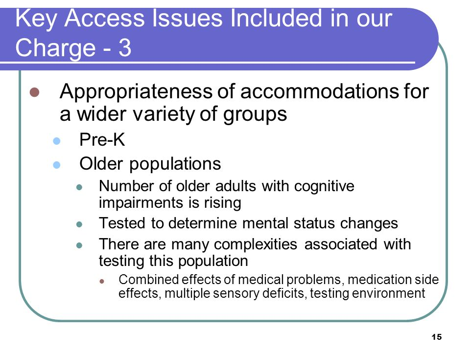 15 Key Access Issues Included in our Charge - 3 Appropriateness of accommodations for a wider variety of groups Pre-K Older populations Number of olde