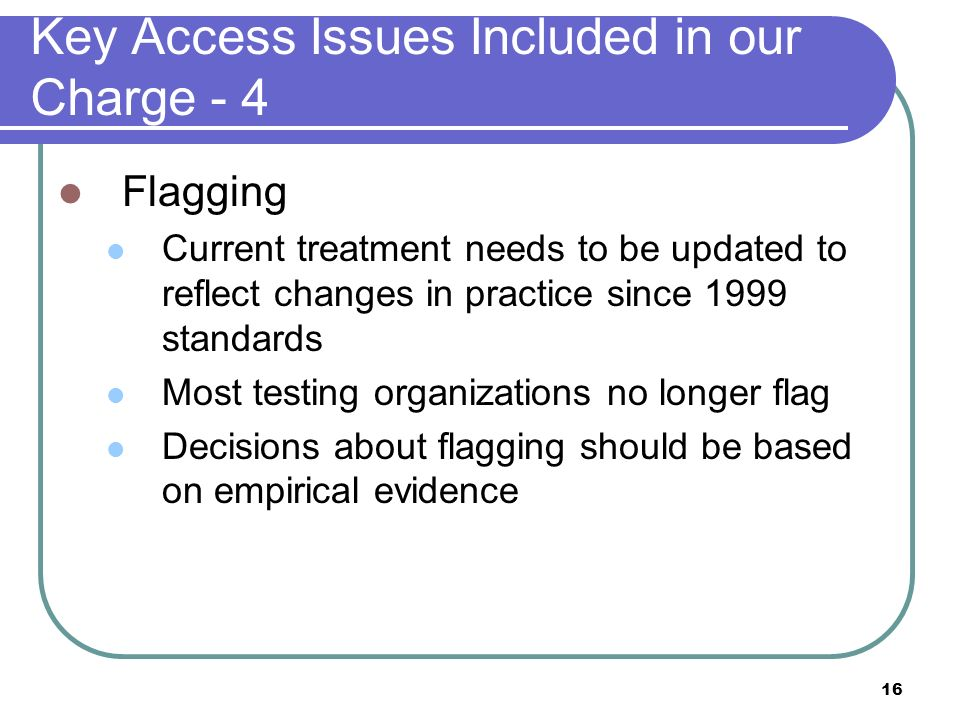 16 Key Access Issues Included in our Charge - 4 Flagging Current treatment needs to be updated to reflect changes in practice since 1999 standards Mos