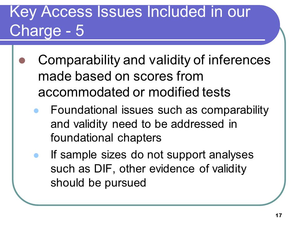 17 Key Access Issues Included in our Charge - 5 Comparability and validity of inferences made based on scores from accommodated or modified tests Foun