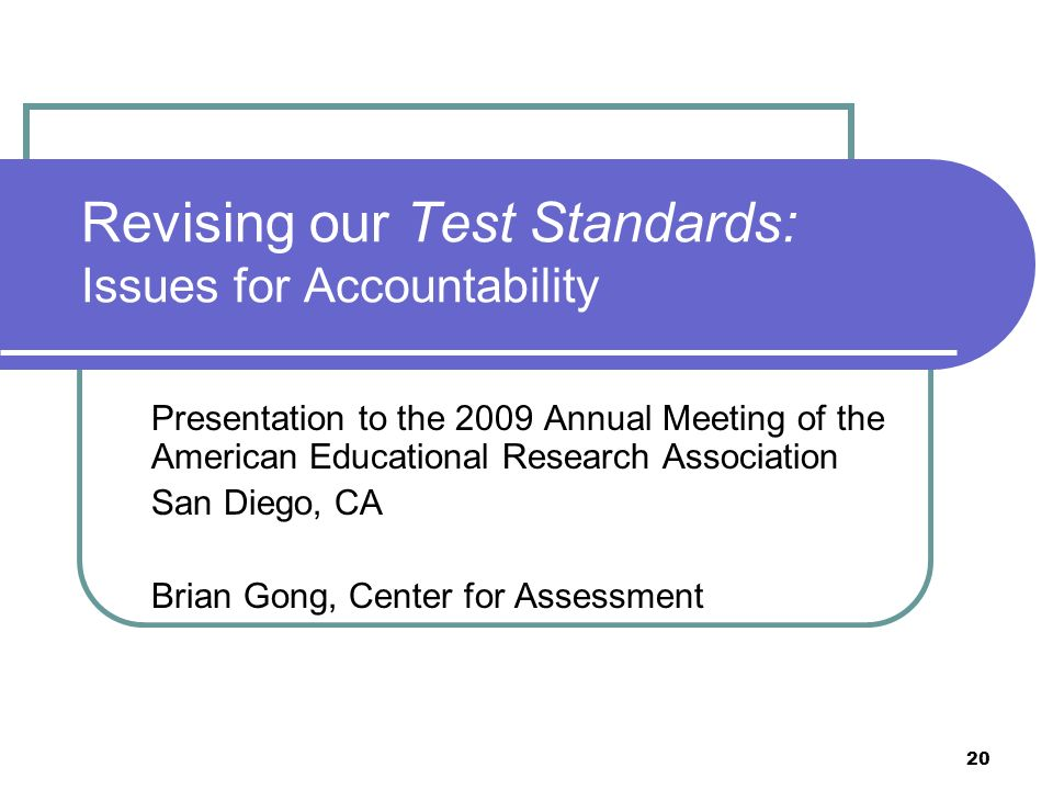 20 Revising our Test Standards: Issues for Accountability Presentation to the 2009 Annual Meeting of the American Educational Research Association San