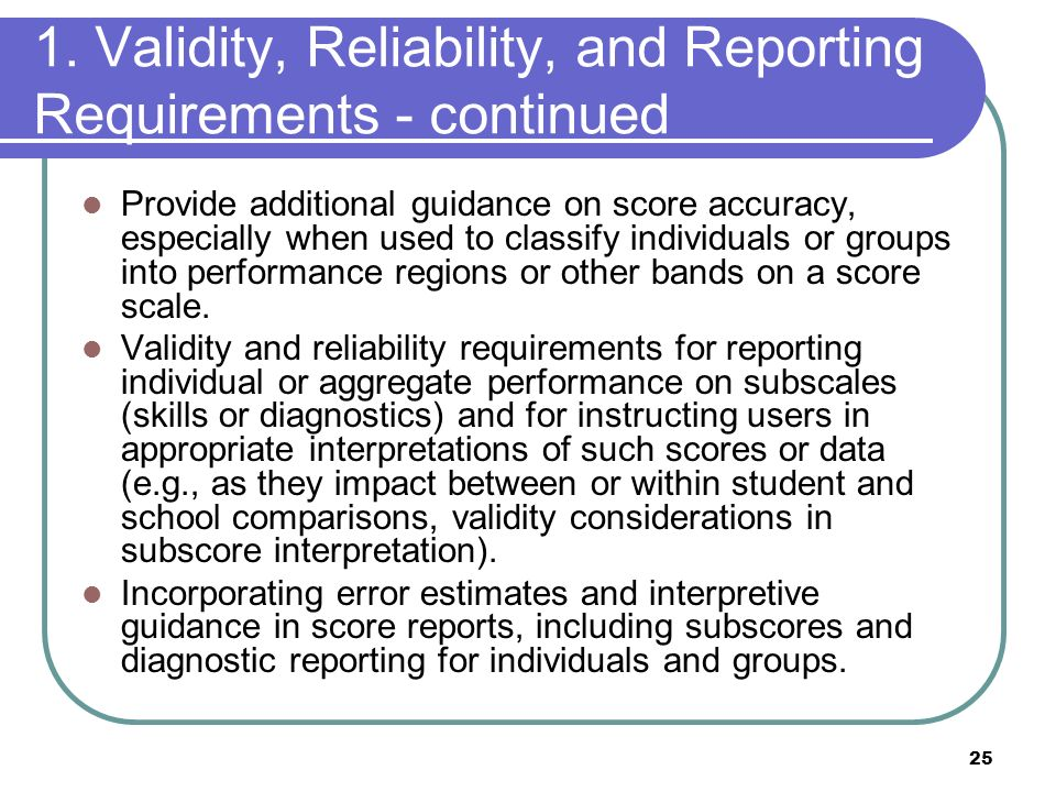 25 1. Validity, Reliability, and Reporting Requirements - continued Provide additional guidance on score accuracy, especially when used to classify in