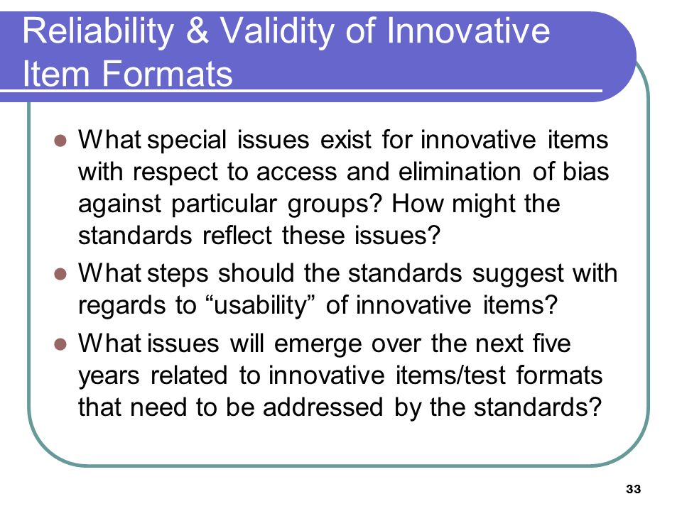 33 Reliability & Validity of Innovative Item Formats What special issues exist for innovative items with respect to access and elimination of bias aga