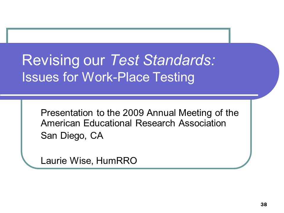 38 Revising our Test Standards: Issues for Work-Place Testing Presentation to the 2009 Annual Meeting of the American Educational Research Association