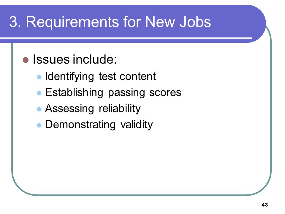 43 3. Requirements for New Jobs Issues include: Identifying test content Establishing passing scores Assessing reliability Demonstrating validity