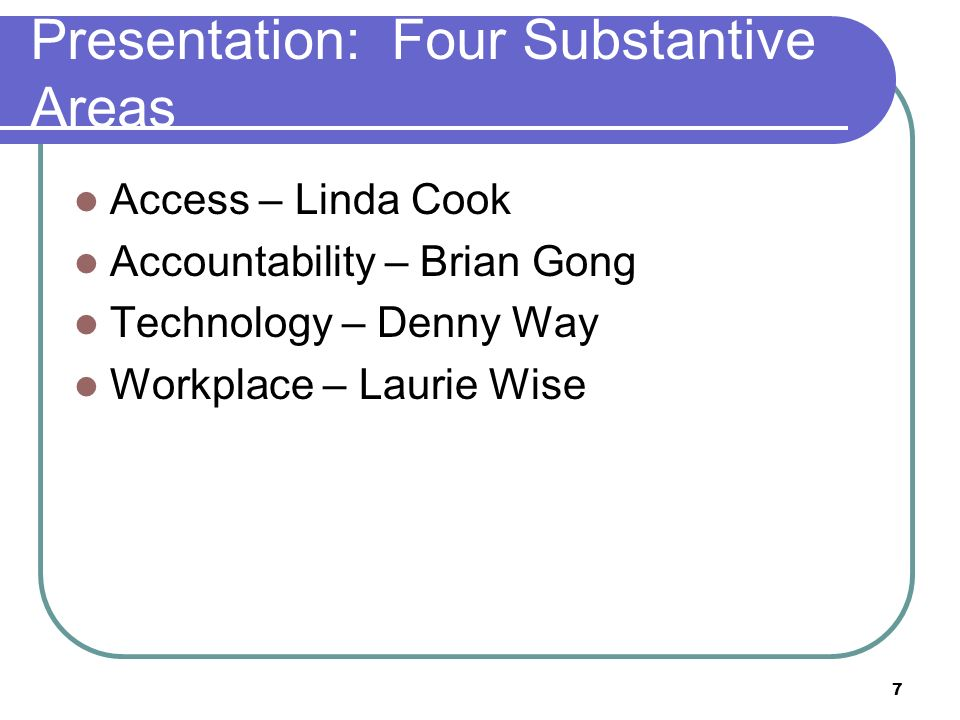 7 Presentation: Four Substantive Areas Access – Linda Cook Accountability – Brian Gong Technology – Denny Way Workplace – Laurie Wise