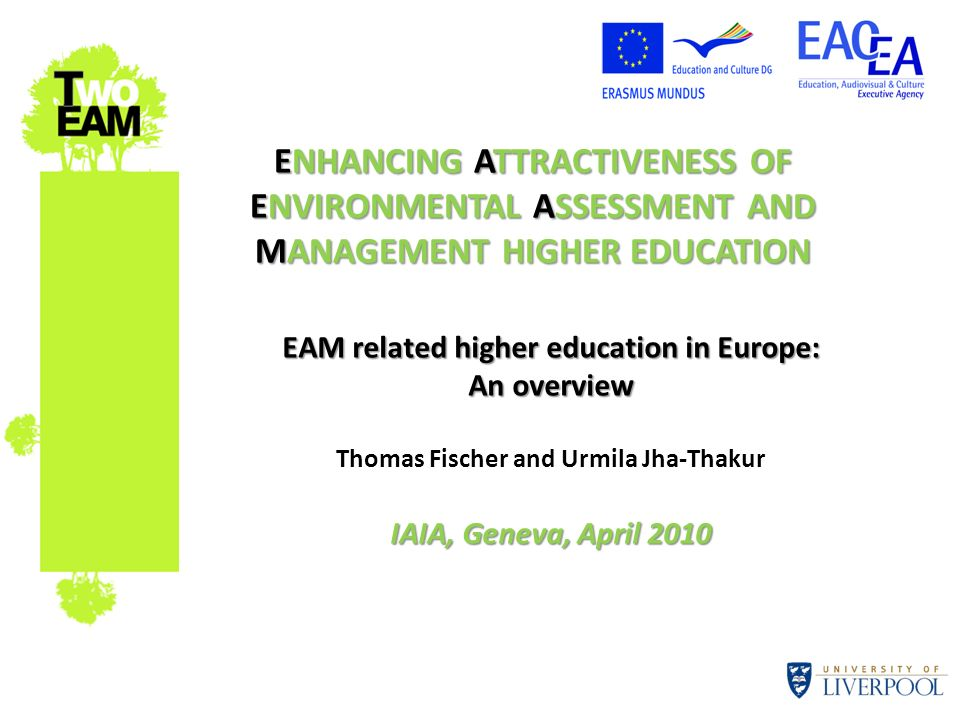 ENHANCING ATTRACTIVENESS OF ENVIRONMENTAL ASSESSMENT AND MANAGEMENT HIGHER EDUCATION EAM related higher education in Europe: An overview Thomas Fische